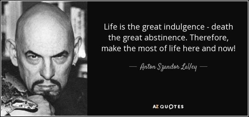 quote-life-is-the-great-indulgence-death-the-great-abstinence-therefore-make-the-most-of-life-anton-szandor-lavey-70-23-33.jpg
